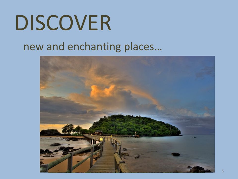 DISCOVER new and enchanting places… 5