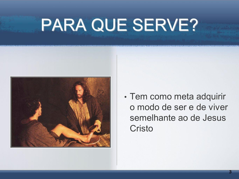 PARA QUE SERVE? Tem como meta adquirir o modo de ser e de viver semelhante ao de Jesus Cristo 3 3
