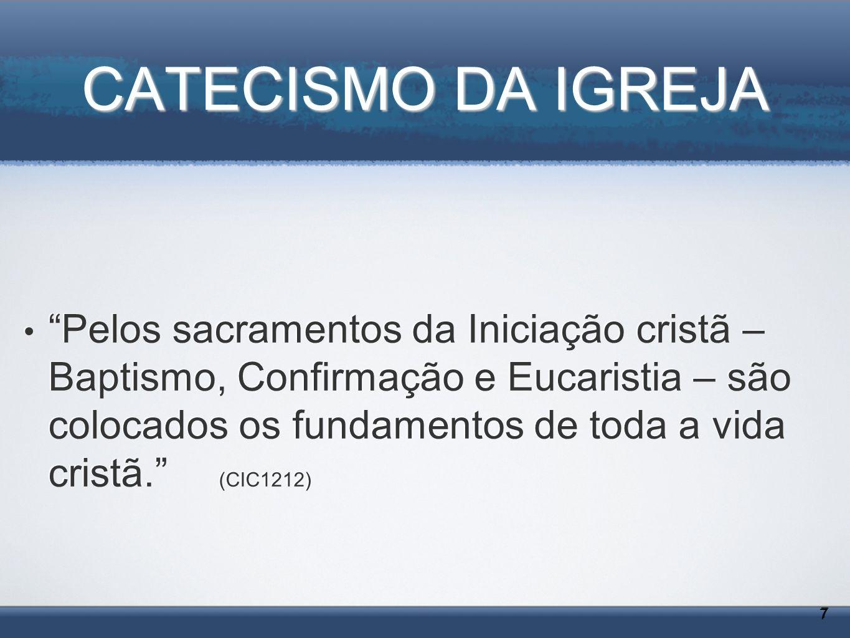 CATECISMO DA IGREJA 7 7 Pelos sacramentos da Iniciação cristã – Baptismo, Confirmação e Eucaristia – são colocados os fundamentos de toda a vida crist