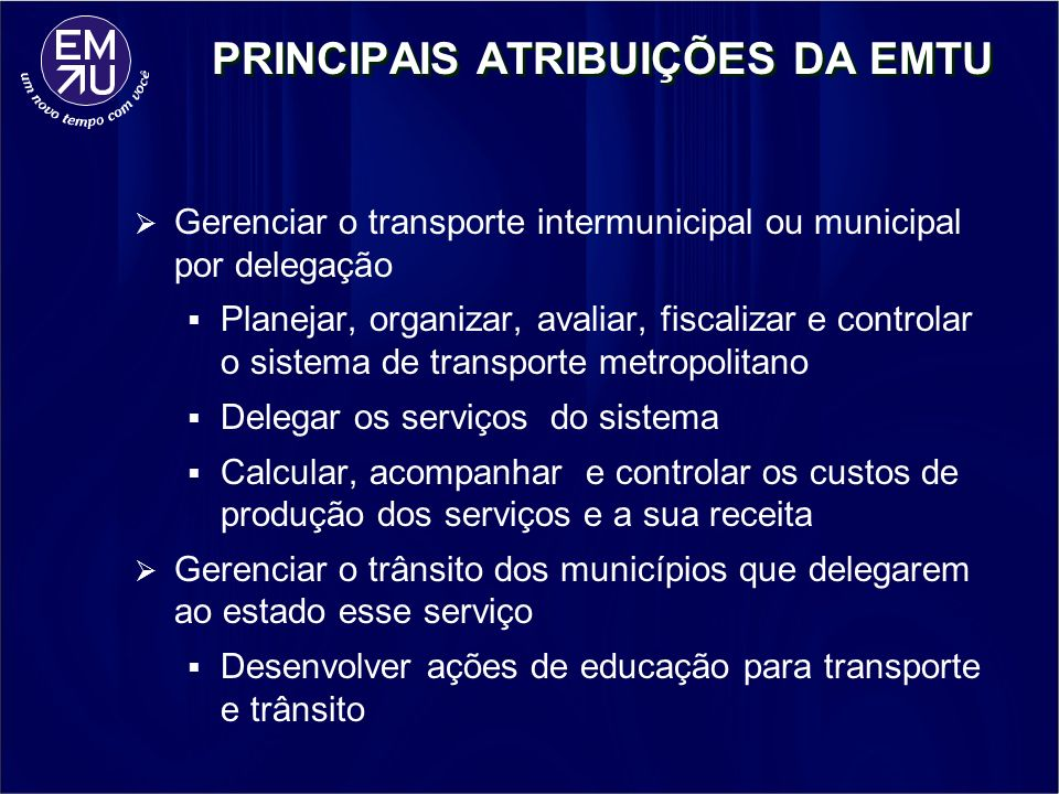 PRINCIPAIS ATRIBUIÇÕES DA EMTU Gerenciar o transporte intermunicipal ou municipal por delegação Planejar, organizar, avaliar, fiscalizar e controlar o