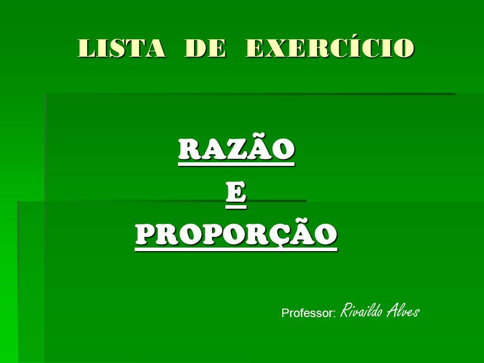 LISTA DE EXERCÍCIO RAZÃOEPROPORÇÃO Professor: Rivaildo Alves