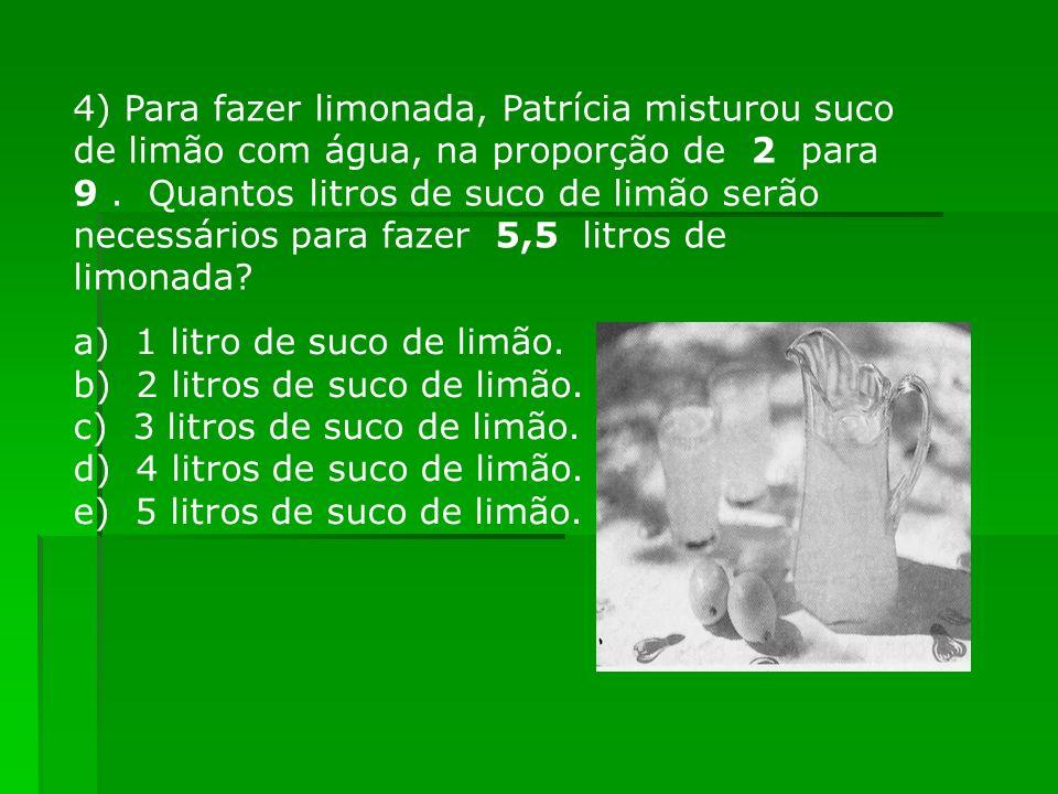 4) Para fazer limonada, Patrícia misturou suco de limão com água, na proporção de 2 para 9. Quantos litros de suco de limão serão necessários para faz