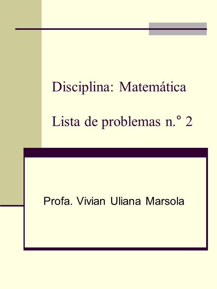 Disciplina: Matemática Lista de problemas n.° 2 Profa. Vivian Uliana Marsola