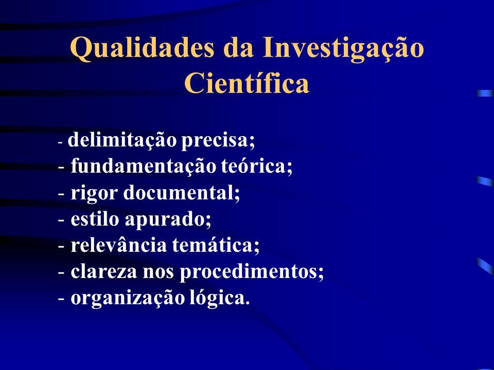 Qualidades da Investigação Científica - delimitação precisa; - fundamentação teórica; - rigor documental; - estilo apurado; - relevância temática; - c