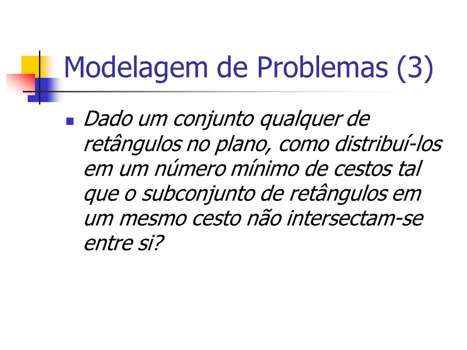 Modelagem de Problemas (3) Dado um conjunto qualquer de retângulos no plano, como distribuí-los em um número mínimo de cestos tal que o subconjunto de