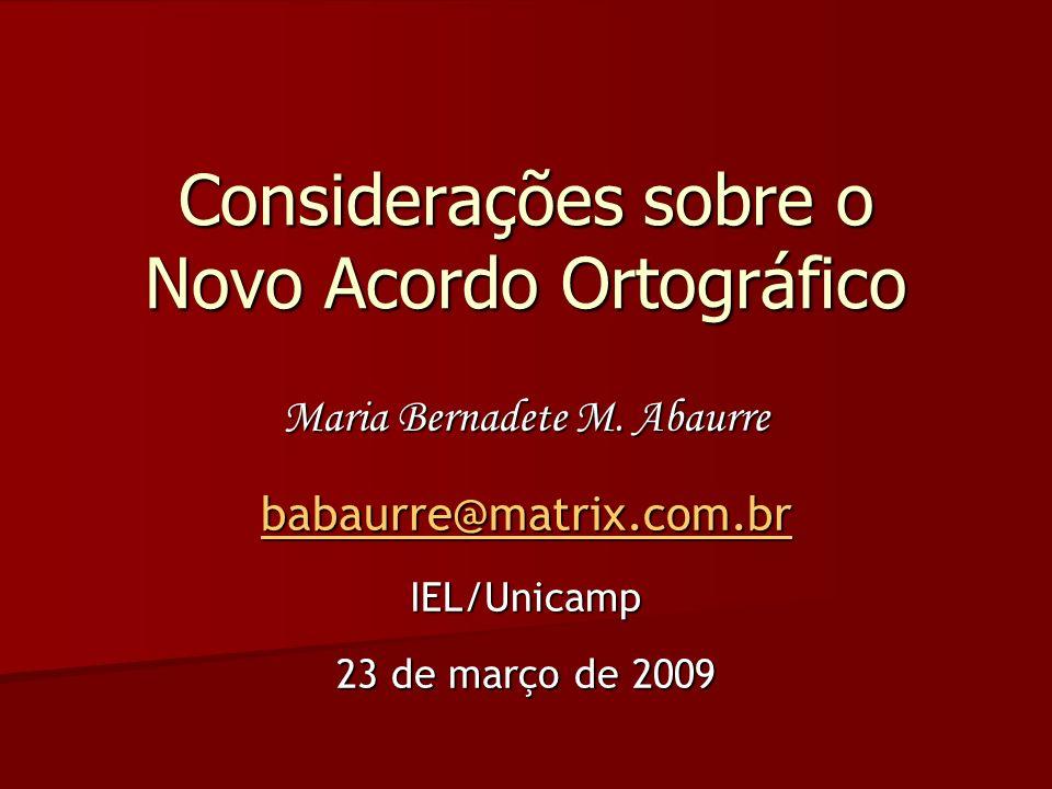 Considerações sobre o Novo Acordo Ortográfico Maria Bernadete M. Abaurre babaurre@matrix.com.br IEL/Unicamp 23 de março de 2009