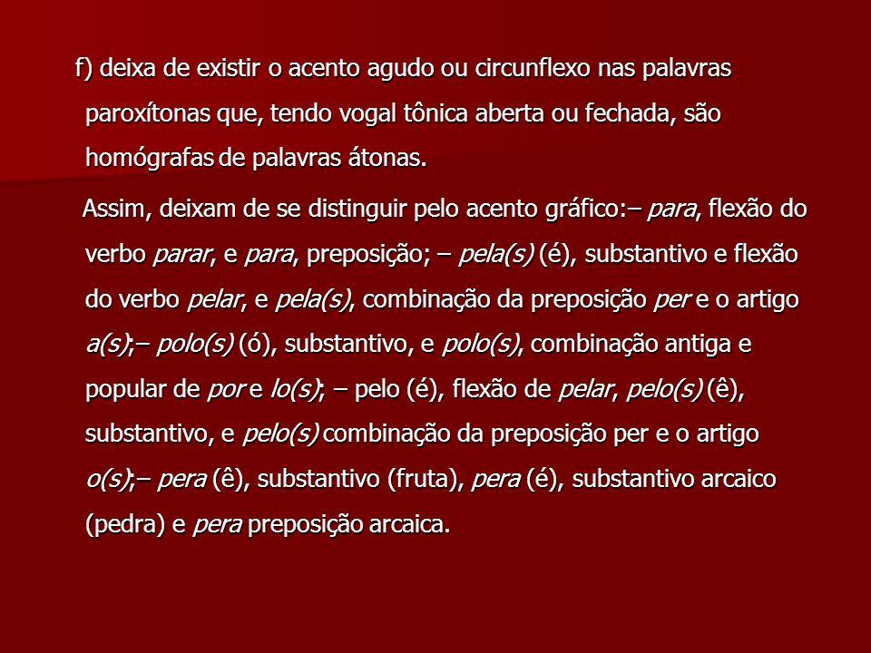 f) deixa de existir o acento agudo ou circunflexo nas palavras paroxítonas que, tendo vogal tônica aberta ou fechada, são homógrafas de palavras átona