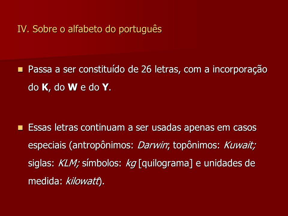 IV. Sobre o alfabeto do português Passa a ser constituído de 26 letras, com a incorporação do K, do W e do Y. Passa a ser constituído de 26 letras, co