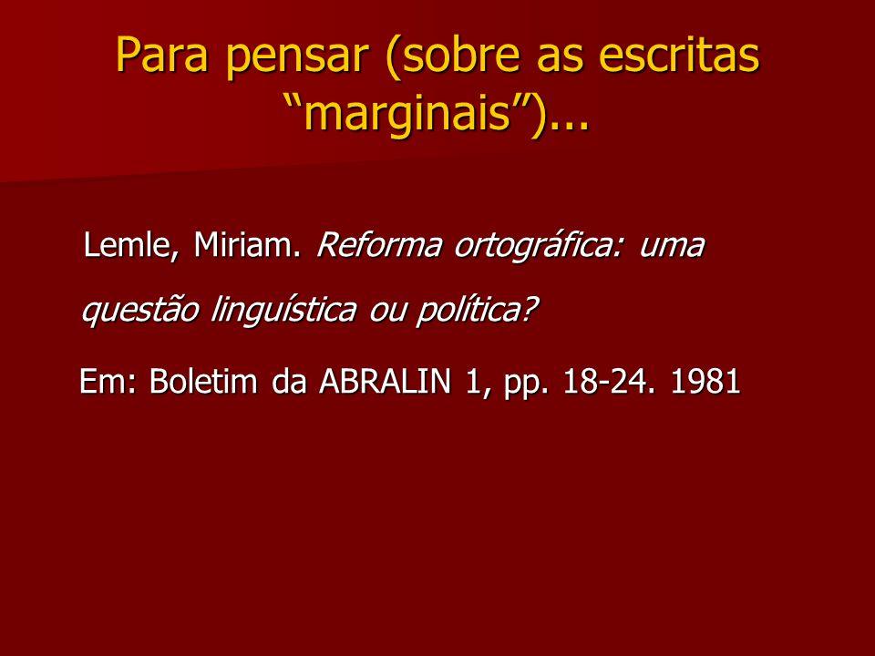 Para pensar (sobre as escritas marginais)... Lemle, Miriam. Reforma ortográfica: uma questão linguística ou política? Lemle, Miriam. Reforma ortográfi
