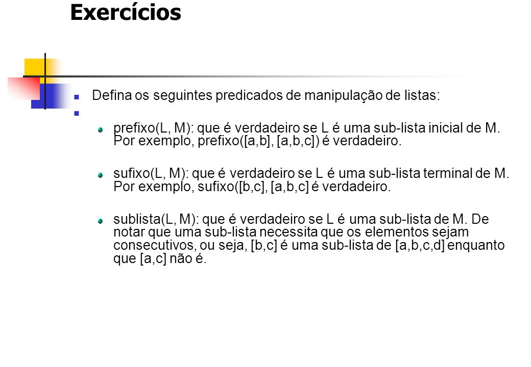 Exercícios Defina os seguintes predicados de manipulação de listas: prefixo(L, M): que é verdadeiro se L é uma sub-lista inicial de M. Por exemplo, pr
