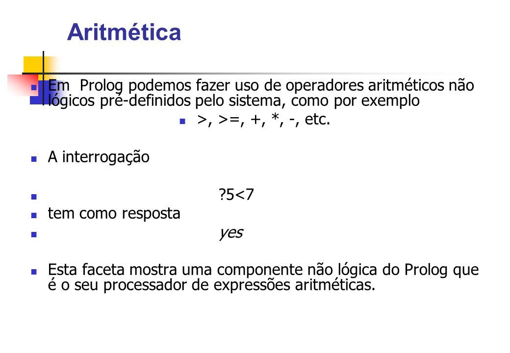 Aritmética Em Prolog podemos fazer uso de operadores aritméticos não lógicos pré-definidos pelo sistema, como por exemplo >, >=, +, *, -, etc. A inter