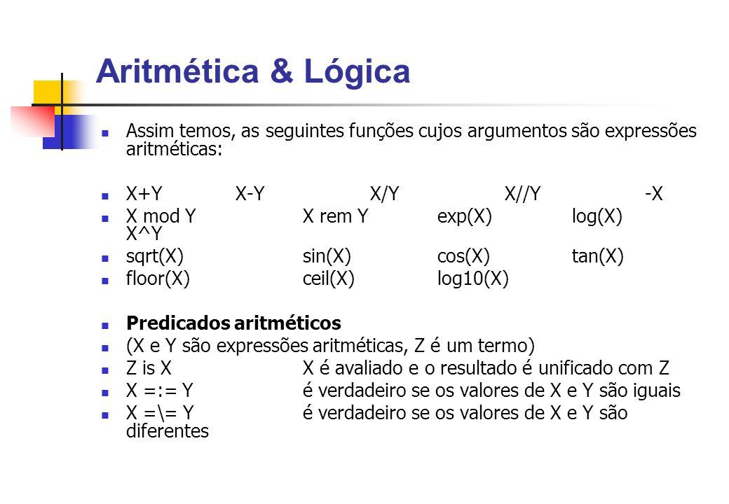 Aritmética & Lógica Assim temos, as seguintes funções cujos argumentos são expressões aritméticas: X+YX-YX/YX//Y -X X mod YX rem Yexp(X) log(X) X^Y sqrt(X)sin(X) cos(X) tan(X) floor(X) ceil(X) log10(X) Predicados aritméticos (X e Y são expressões aritméticas, Z é um termo) Z is XX é avaliado e o resultado é unificado com Z X =:= Yé verdadeiro se os valores de X e Y são iguais X =\= Yé verdadeiro se os valores de X e Y são diferentes