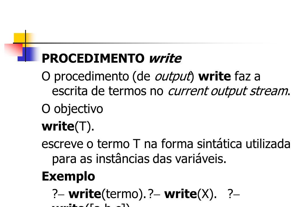 PROCEDIMENTO write O procedimento (de output) write faz a escrita de termos no current output stream. O objectivo write(T). escreve o termo T na forma