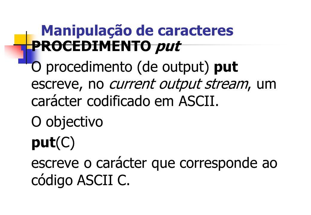 Manipulação de caracteres PROCEDIMENTO put O procedimento (de output) put escreve, no current output stream, um carácter codificado em ASCII. O object