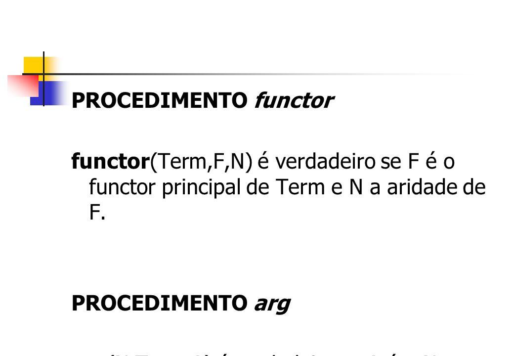 PROCEDIMENTO functor functor(Term,F,N) é verdadeiro se F é o functor principal de Term e N a aridade de F. PROCEDIMENTO arg arg(N,Term,A) é verdadeiro