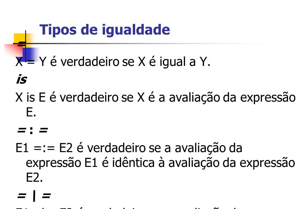 Tipos de igualdade = X = Y é verdadeiro se X é igual a Y. is X is E é verdadeiro se X é a avaliação da expressão E. = : = E1 =:= E2 é verdadeiro se a