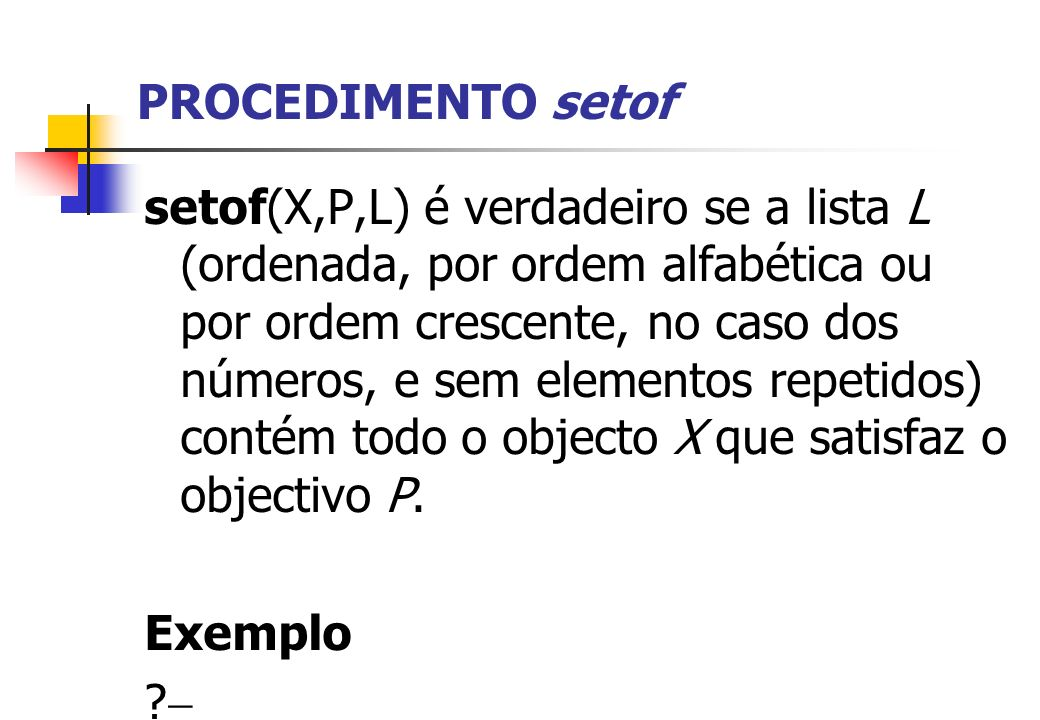PROCEDIMENTO setof setof(X,P,L) é verdadeiro se a lista L (ordenada, por ordem alfabética ou por ordem crescente, no caso dos números, e sem elementos