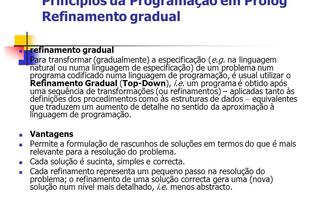 Princípios da Programação em Prolog Refinamento gradual refinamento gradual Para transformar (gradualmente) a especificação (e.g. na linguagem natural