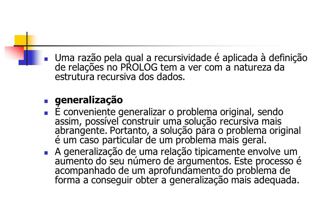 Uma razão pela qual a recursividade é aplicada à definição de relações no PROLOG tem a ver com a natureza da estrutura recursiva dos dados. generaliza