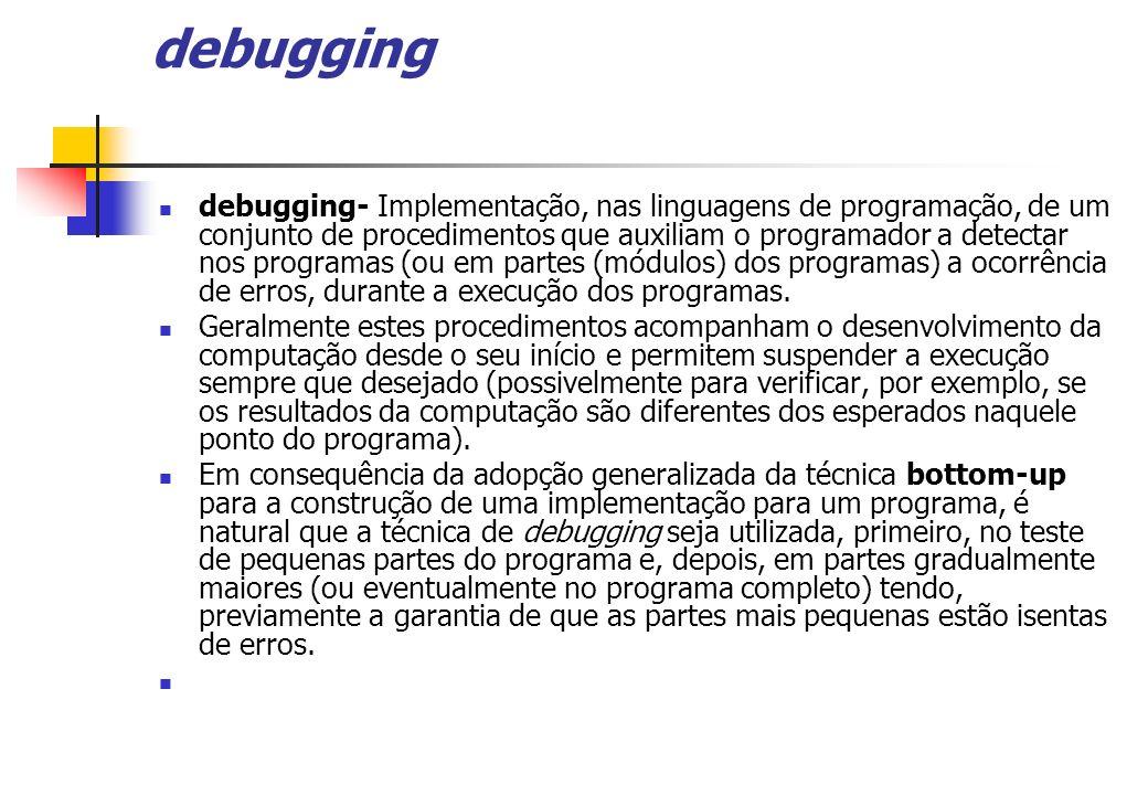 debugging debugging- Implementação, nas linguagens de programação, de um conjunto de procedimentos que auxiliam o programador a detectar nos programas
