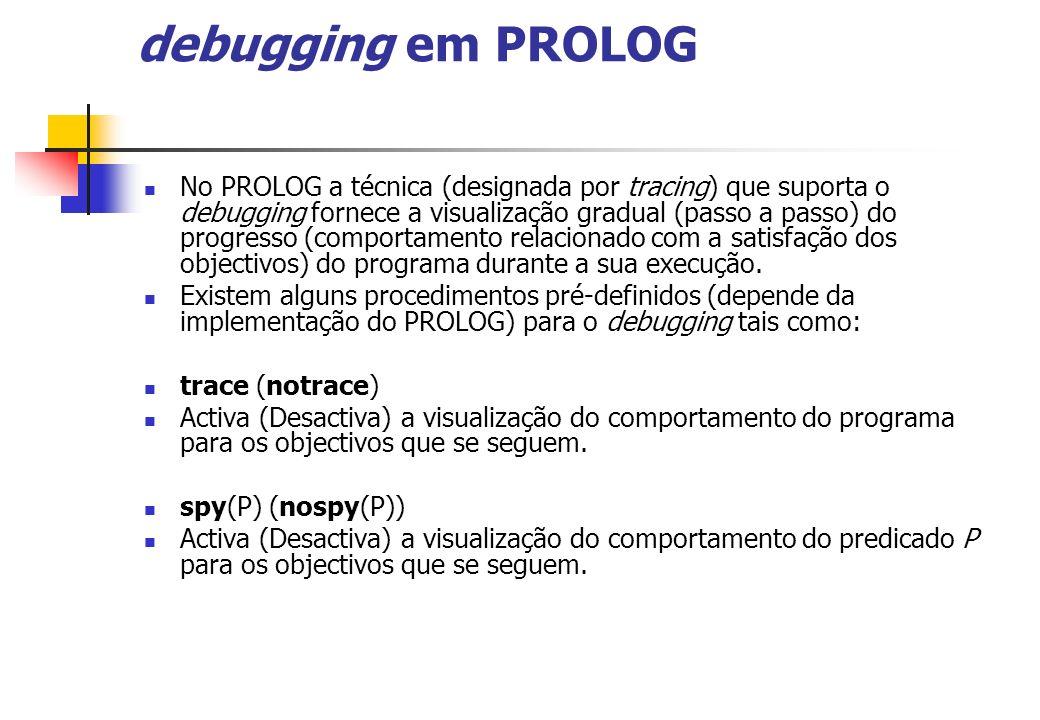 debugging em PROLOG No PROLOG a técnica (designada por tracing) que suporta o debugging fornece a visualização gradual (passo a passo) do progresso (comportamento relacionado com a satisfação dos objectivos) do programa durante a sua execução.