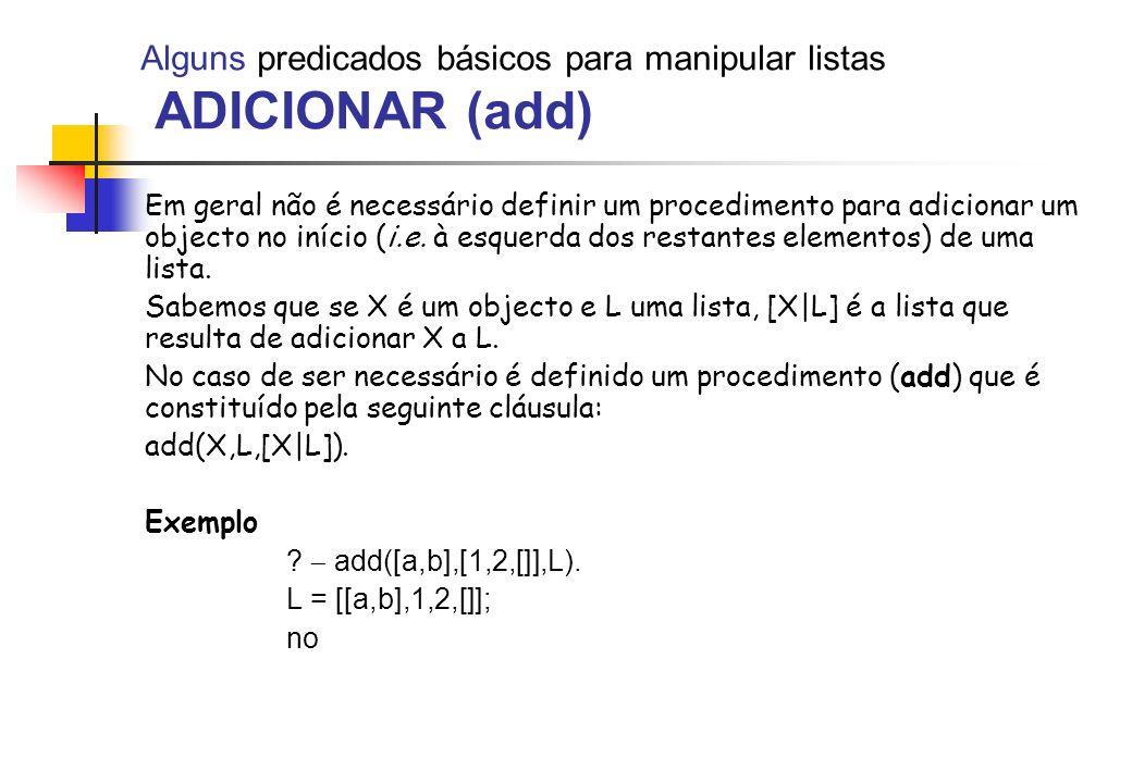 Alguns predicados básicos para manipular listas ADICIONAR (add) Em geral não é necessário definir um procedimento para adicionar um objecto no início