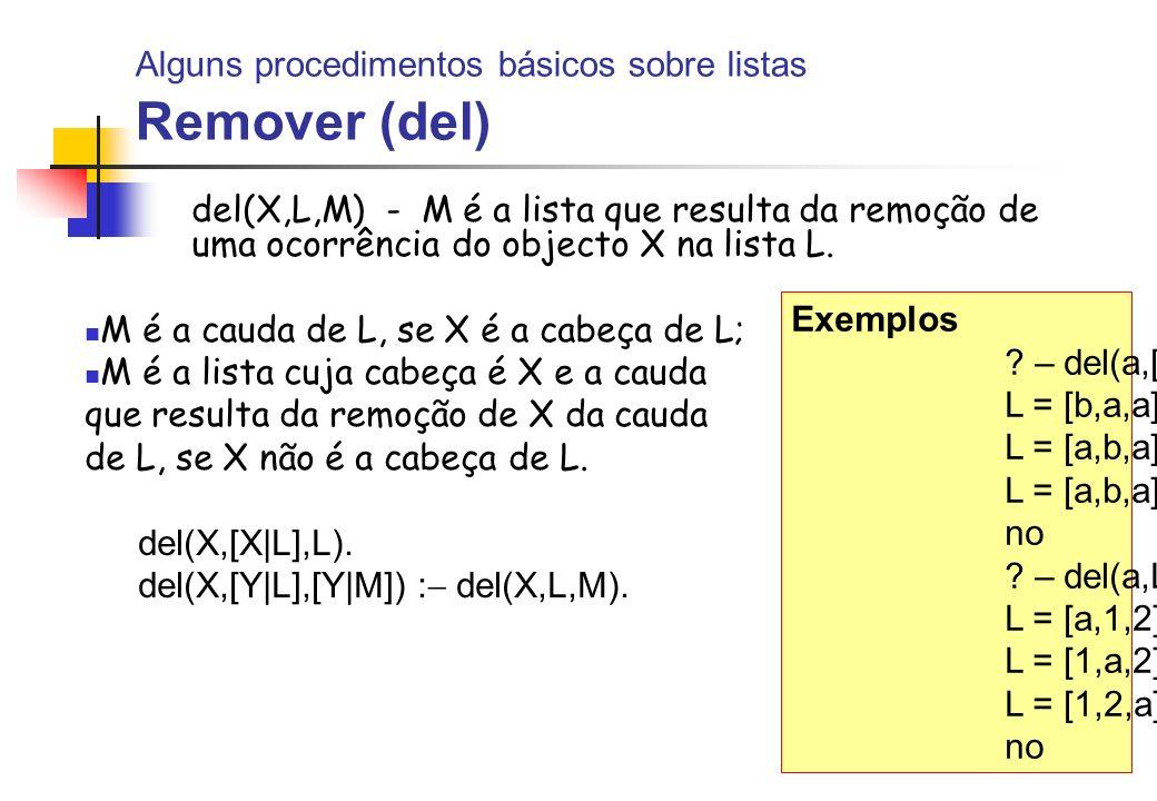 Alguns procedimentos básicos sobre listas Remover (del) del(X,L,M) - M é a lista que resulta da remoção de uma ocorrência do objecto X na lista L. M é