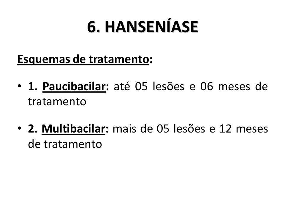 6.HANSENÍASE Esquemas de tratamento: 1. Paucibacilar: até 05 lesões e 06 meses de tratamento 2.