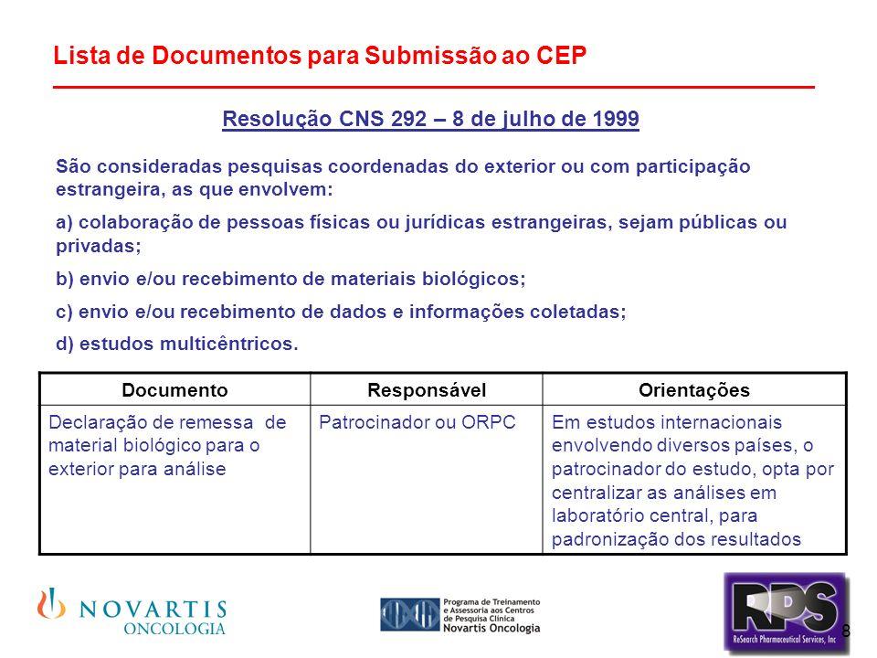 8 Lista de Documentos para Submissão ao CEP ________________________________________________________ Resolução CNS 292 – 8 de julho de 1999 São consideradas pesquisas coordenadas do exterior ou com participação estrangeira, as que envolvem: a) colaboração de pessoas físicas ou jurídicas estrangeiras, sejam públicas ou privadas; b) envio e/ou recebimento de materiais biológicos; c) envio e/ou recebimento de dados e informações coletadas; d) estudos multicêntricos.