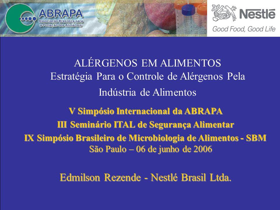 ALÉRGENOS EM ALIMENTOS Estratégia Para o Controle de Alérgenos Pela Indústria de Alimentos V Simpósio Internacional da ABRAPA III Seminário ITAL de Segurança Alimentar IX Simpósio Brasileiro de Microbiologia de Alimentos - SBM São Paulo – 06 de junho de 2006 Edmilson Rezende - Nestlé Brasil Ltda.