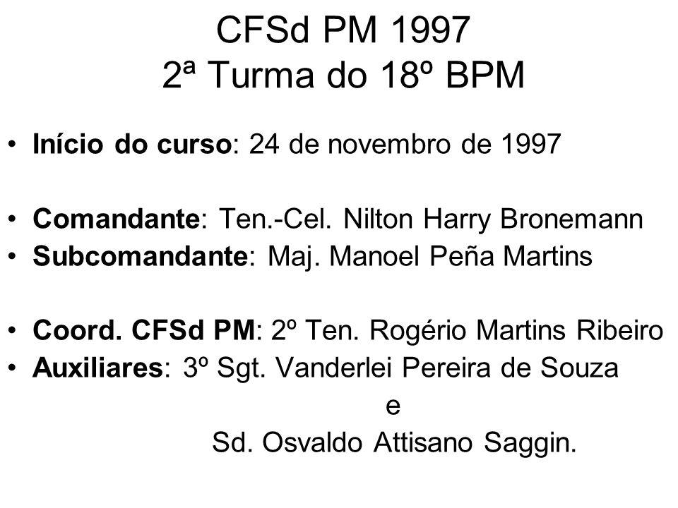 CFSd PM 1997 2ª Turma do 18º BPM Início do curso: 24 de novembro de 1997 Comandante: Ten.-Cel. Nilton Harry Bronemann Subcomandante: Maj. Manoel Peña