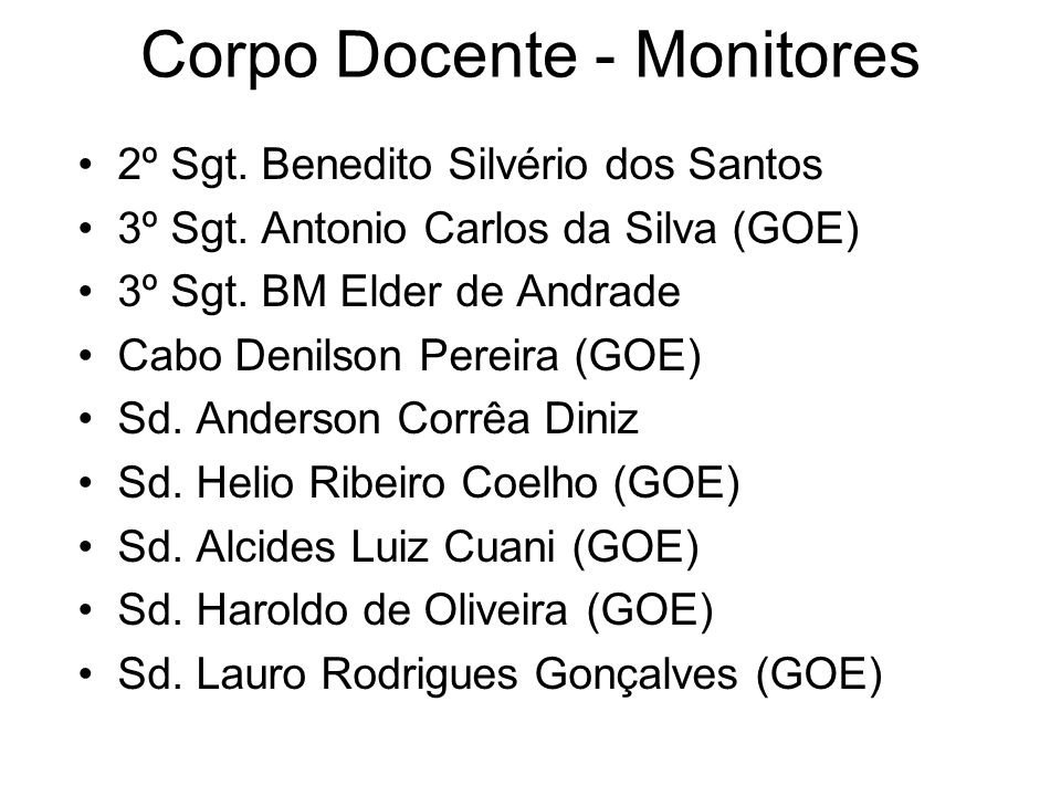 Corpo Docente - Monitores 2º Sgt. Benedito Silvério dos Santos 3º Sgt. Antonio Carlos da Silva (GOE) 3º Sgt. BM Elder de Andrade Cabo Denilson Pereira