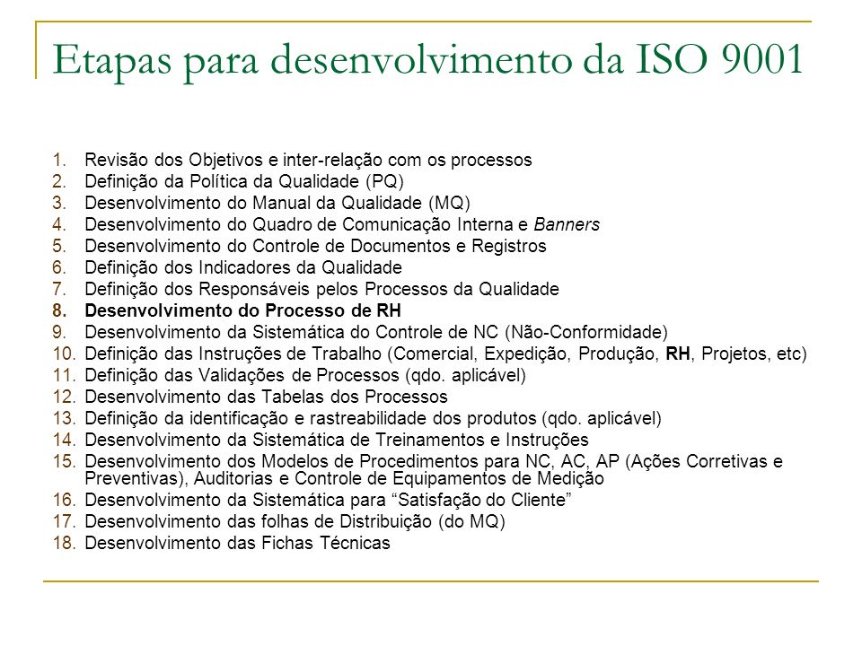 Etapas para desenvolvimento da ISO 9001 1.Revisão dos Objetivos e inter-relação com os processos 2.Definição da Política da Qualidade (PQ) 3.Desenvolvimento do Manual da Qualidade (MQ) 4.Desenvolvimento do Quadro de Comunicação Interna e Banners 5.Desenvolvimento do Controle de Documentos e Registros 6.Definição dos Indicadores da Qualidade 7.Definição dos Responsáveis pelos Processos da Qualidade 8.Desenvolvimento do Processo de RH 9.Desenvolvimento da Sistemática do Controle de NC (Não-Conformidade) 10.Definição das Instruções de Trabalho (Comercial, Expedição, Produção, RH, Projetos, etc) 11.Definição das Validações de Processos (qdo.