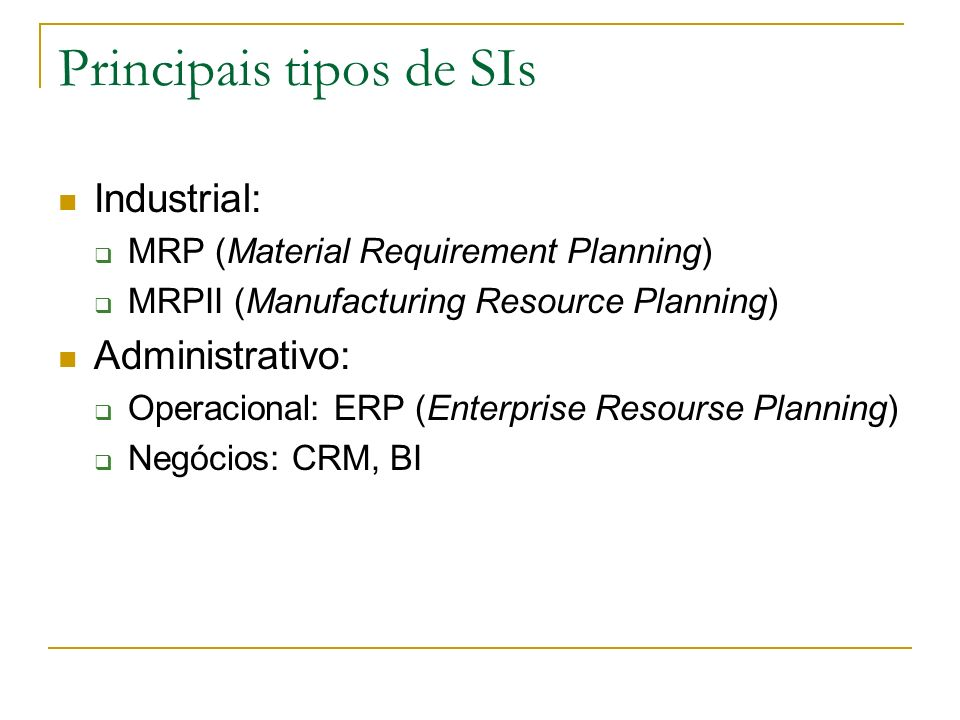Principais tipos de SIs Industrial: MRP (Material Requirement Planning) MRPII (Manufacturing Resource Planning) Administrativo: Operacional: ERP (Ente