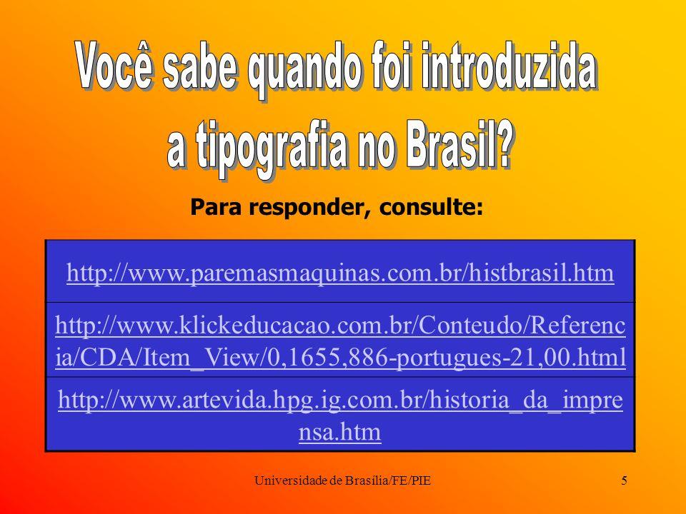 Universidade de Brasília/FE/PIE5 Para responder, consulte: http://www.paremasmaquinas.com.br/histbrasil.htm http://www.klickeducacao.com.br/Conteudo/Referenc ia/CDA/Item_View/0,1655,886-portugues-21,00.html http://www.artevida.hpg.ig.com.br/historia_da_impre nsa.htm