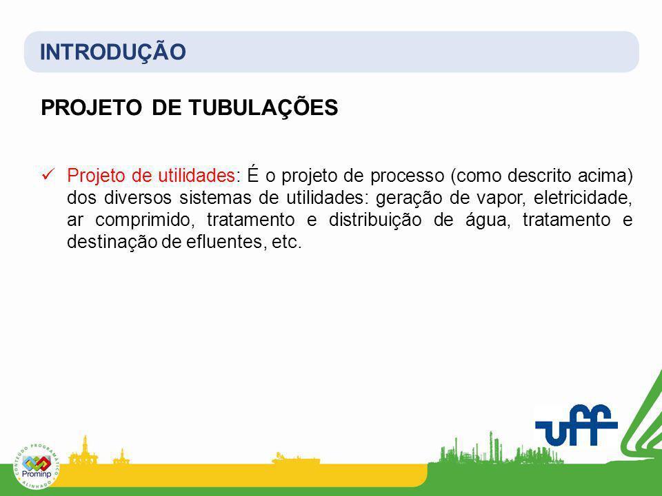 INTRODUÇÃO PROJETO DE TUBULAÇÕES Projeto de utilidades: É o projeto de processo (como descrito acima) dos diversos sistemas de utilidades: geração de