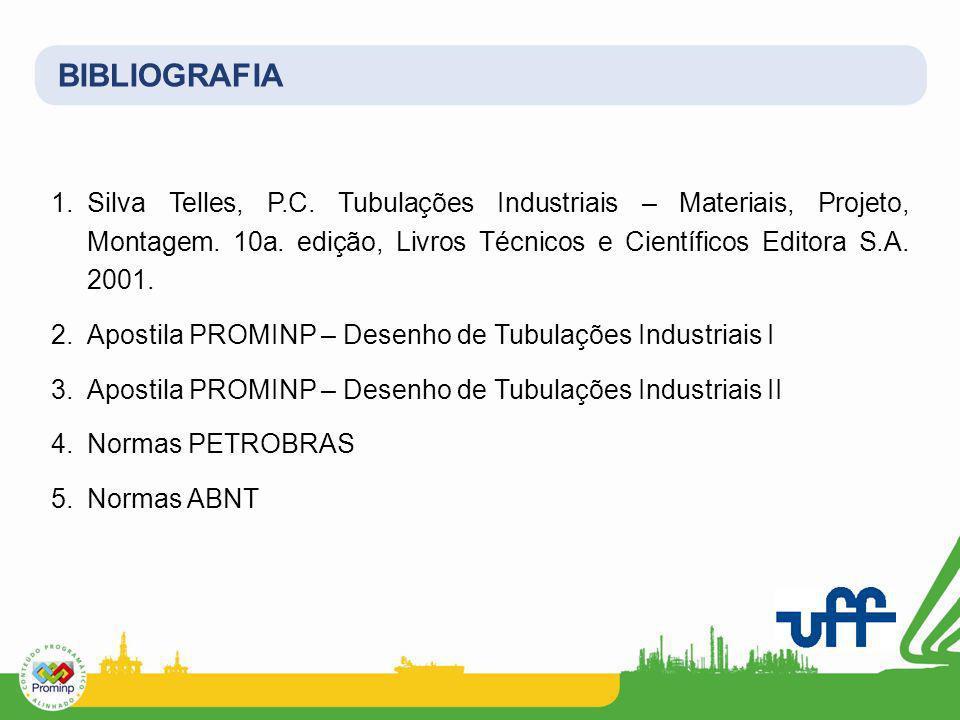 BIBLIOGRAFIA 1.Silva Telles, P.C. Tubulações Industriais – Materiais, Projeto, Montagem. 10a. edição, Livros Técnicos e Científicos Editora S.A. 2001.
