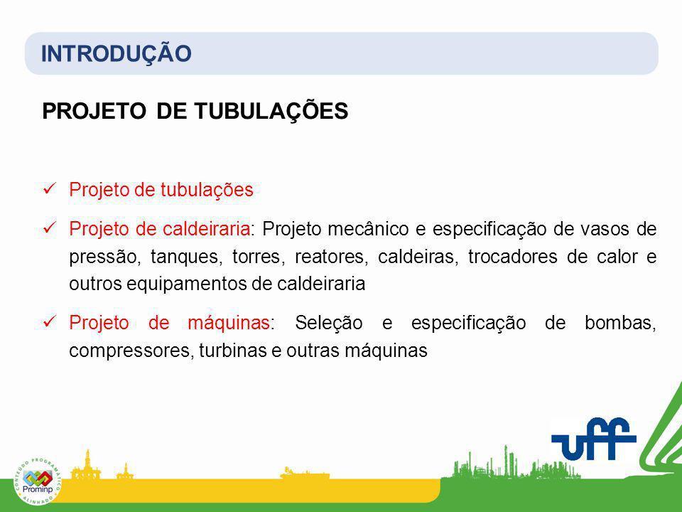 INTRODUÇÃO PROJETO DE TUBULAÇÕES Projeto de tubulações Projeto de caldeiraria: Projeto mecânico e especificação de vasos de pressão, tanques, torres,