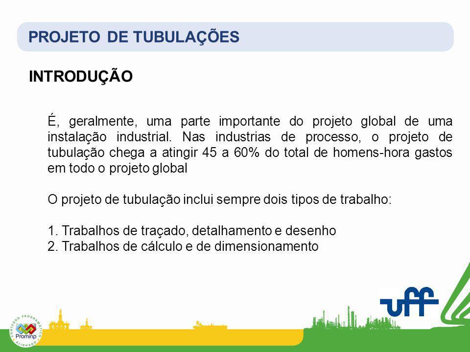 PROJETO DE TUBULAÇÕES INTRODUÇÃO É, geralmente, uma parte importante do projeto global de uma instalação industrial. Nas industrias de processo, o pro
