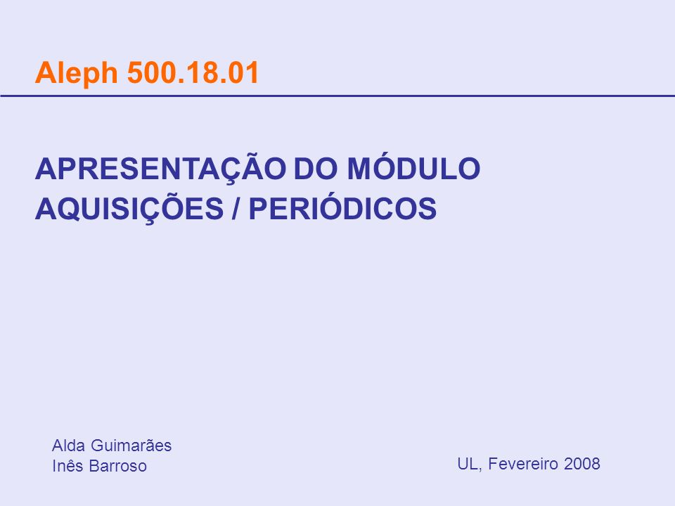 Aleph 500.18.01 UL, Fevereiro 2008 APRESENTAÇÃO DO MÓDULO AQUISIÇÕES / PERIÓDICOS Alda Guimarães Inês Barroso