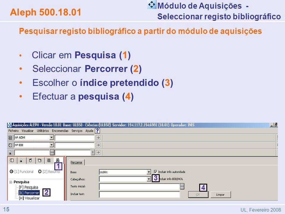 Aleph 500.18.01 UL, Fevereiro 2008 Pesquisar registo bibliográfico a partir do módulo de aquisições Clicar em Pesquisa (1) Seleccionar Percorrer (2) Escolher o índice pretendido (3) Efectuar a pesquisa (4) 2 1 4 3 4 3 2 1 4 3 2 1 4 3 Módulo de Aquisições - Seleccionar registo bibliográfico 15