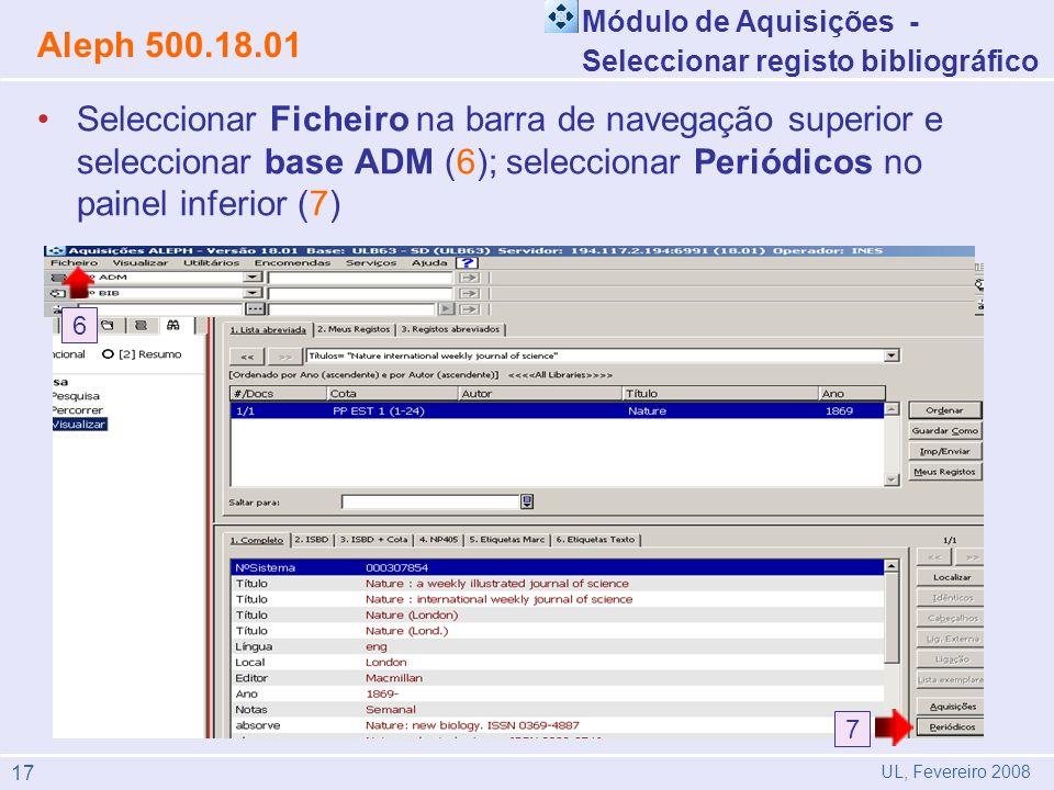 Seleccionar Ficheiro na barra de navegação superior e seleccionar base ADM (6); seleccionar Periódicos no painel inferior (7) Módulo de Aquisições - Seleccionar registo bibliográfico Aleph 500.18.01 UL, Fevereiro 2008 6 7 17