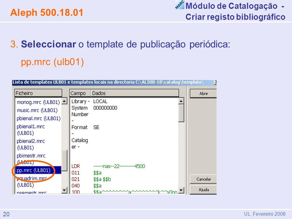 3. Seleccionar o template de publicação periódica: pp.mrc (ulb01) Módulo de Catalogação - Criar registo bibliográfico Aleph 500.18.01 UL, Fevereiro 20