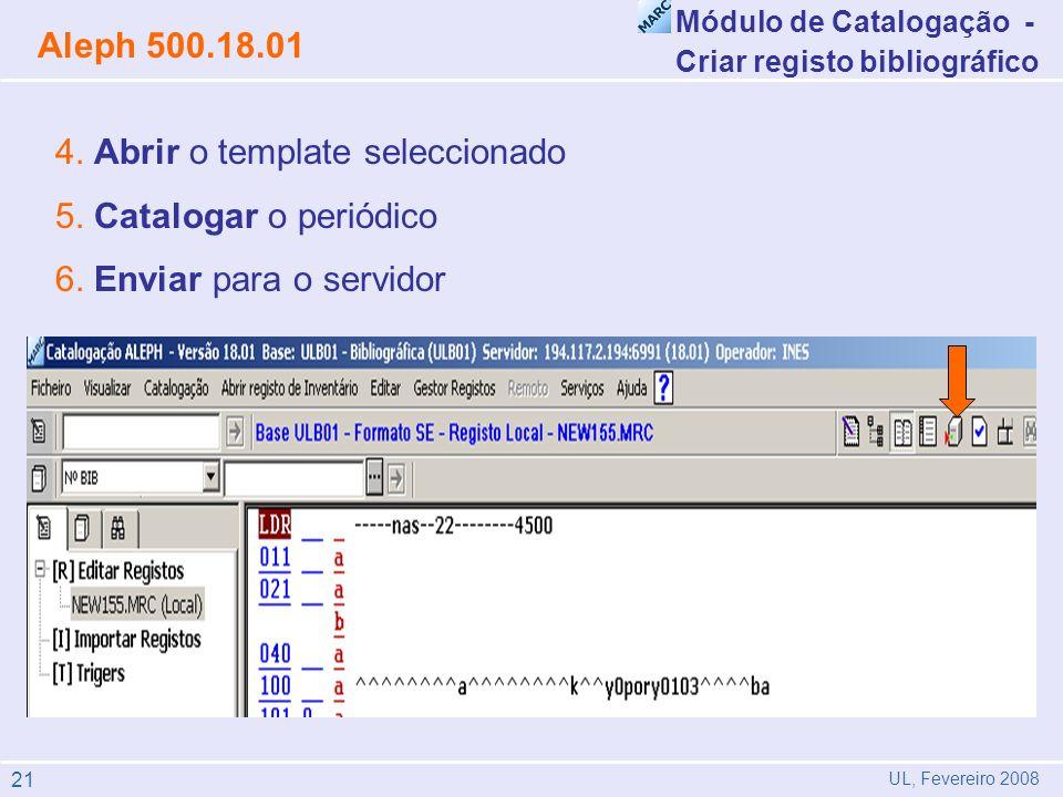 4. Abrir o template seleccionado 5. Catalogar o periódico 6. Enviar para o servidor Módulo de Catalogação - Criar registo bibliográfico Aleph 500.18.0