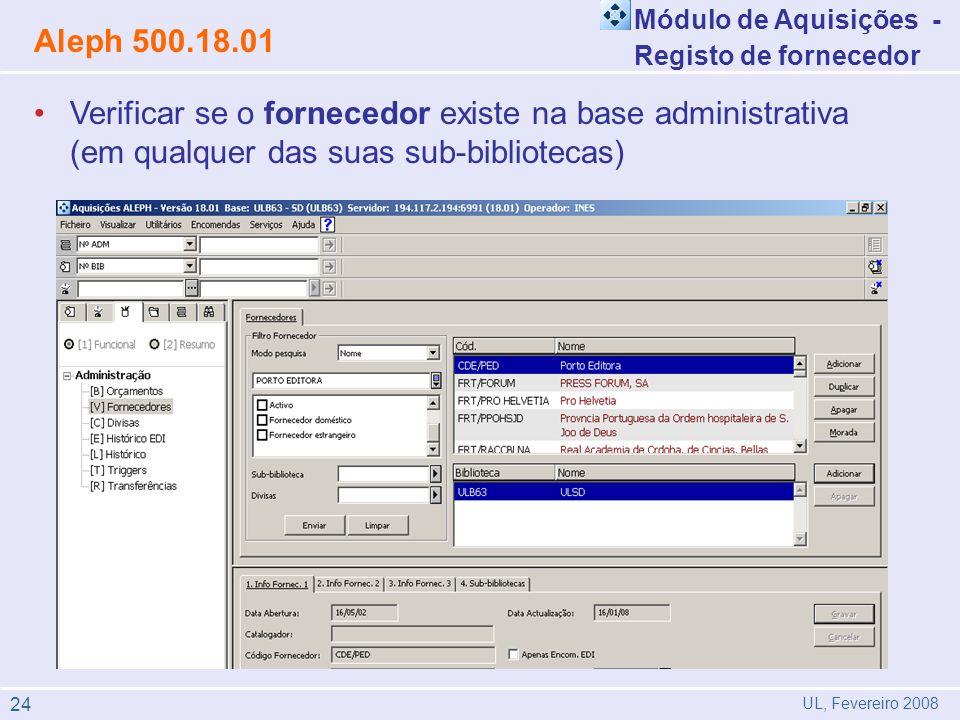 Verificar se o fornecedor existe na base administrativa (em qualquer das suas sub-bibliotecas) Módulo de Aquisições - Registo de fornecedor Aleph 500.18.01 UL, Fevereiro 2008 24