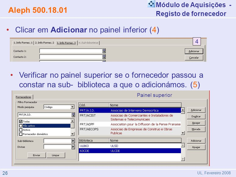 Módulo de Aquisições - Registo de fornecedor Aleph 500.18.01 UL, Fevereiro 2008 Clicar em Adicionar no painel inferior (4) Verificar no painel superior se o fornecedor passou a constar na sub- biblioteca a que o adicionámos.
