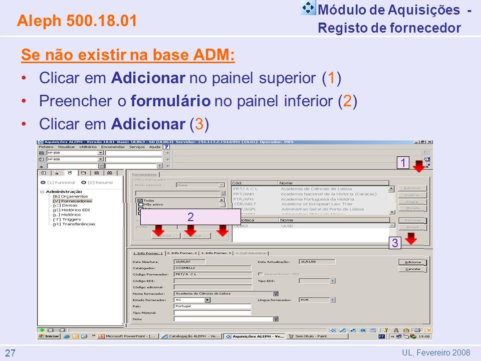 Módulo de Aquisições - Registo de fornecedor Aleph 500.18.01 UL, Fevereiro 2008 Se não existir na base ADM: Clicar em Adicionar no painel superior (1) Preencher o formulário no painel inferior (2) Clicar em Adicionar (3) 2 3 111 27