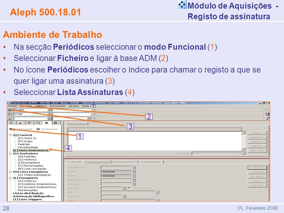 Módulo de Aquisições - Registo de assinatura Aleph 500.18.01 UL, Fevereiro 2008 Ambiente de Trabalho Na secção Periódicos seleccionar o modo Funcional (1) Seleccionar Ficheiro e ligar à base ADM (2) No ícone Periódicos escolher o índice para chamar o registo a que se quer ligar uma assinatura (3) Seleccionar Lista Assinaturas (4) 4 1 4 2 3 1 28