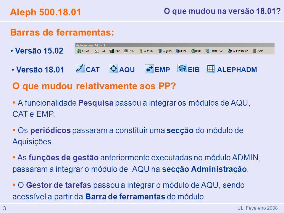 UL, Fevereiro 2008 Aleph 500.18.01 O que mudou na versão 18.01? Versão 15.02 Versão 18.01 O que mudou relativamente aos PP? A funcionalidade Pesquisa