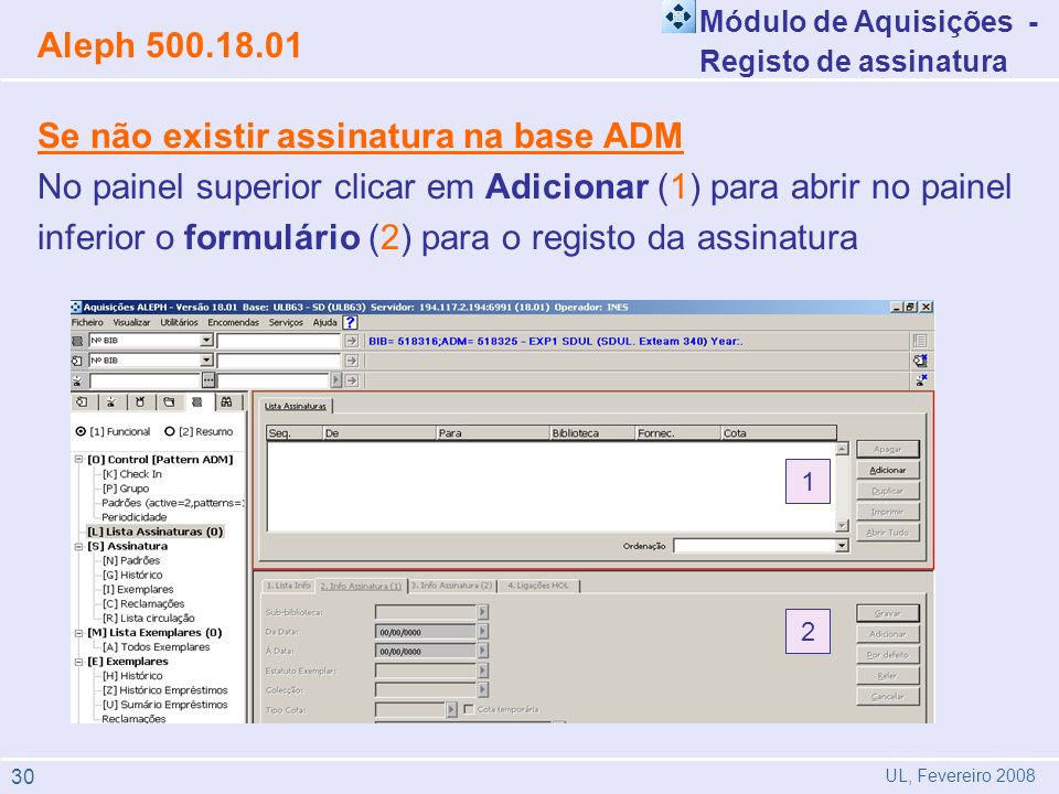 Se não existir assinatura na base ADM No painel superior clicar em Adicionar (1) para abrir no painel inferior o formulário (2) para o registo da assinatura Módulo de Aquisições - Registo de assinatura Aleph 500.18.01 UL, Fevereiro 2008 1 2 30